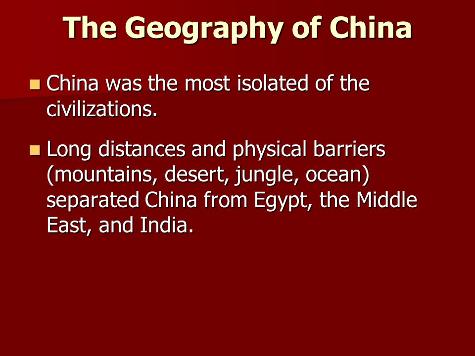 The Geography of China China was the most isolated of the civilizations.