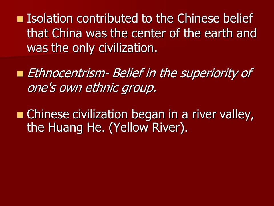 Isolation contributed to the Chinese belief that China was the center of the earth and was the only civilization.