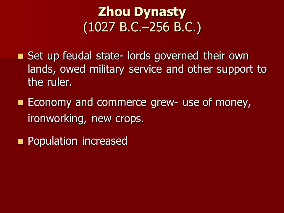 Zhou Dynasty (1027 B.C.–256 B.C.) Set up feudal state- lords governed their own lands, owed military service and other support to the ruler.