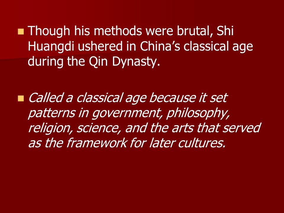Though his methods were brutal, Shi Huangdi ushered in China's classical age during the Qin Dynasty.