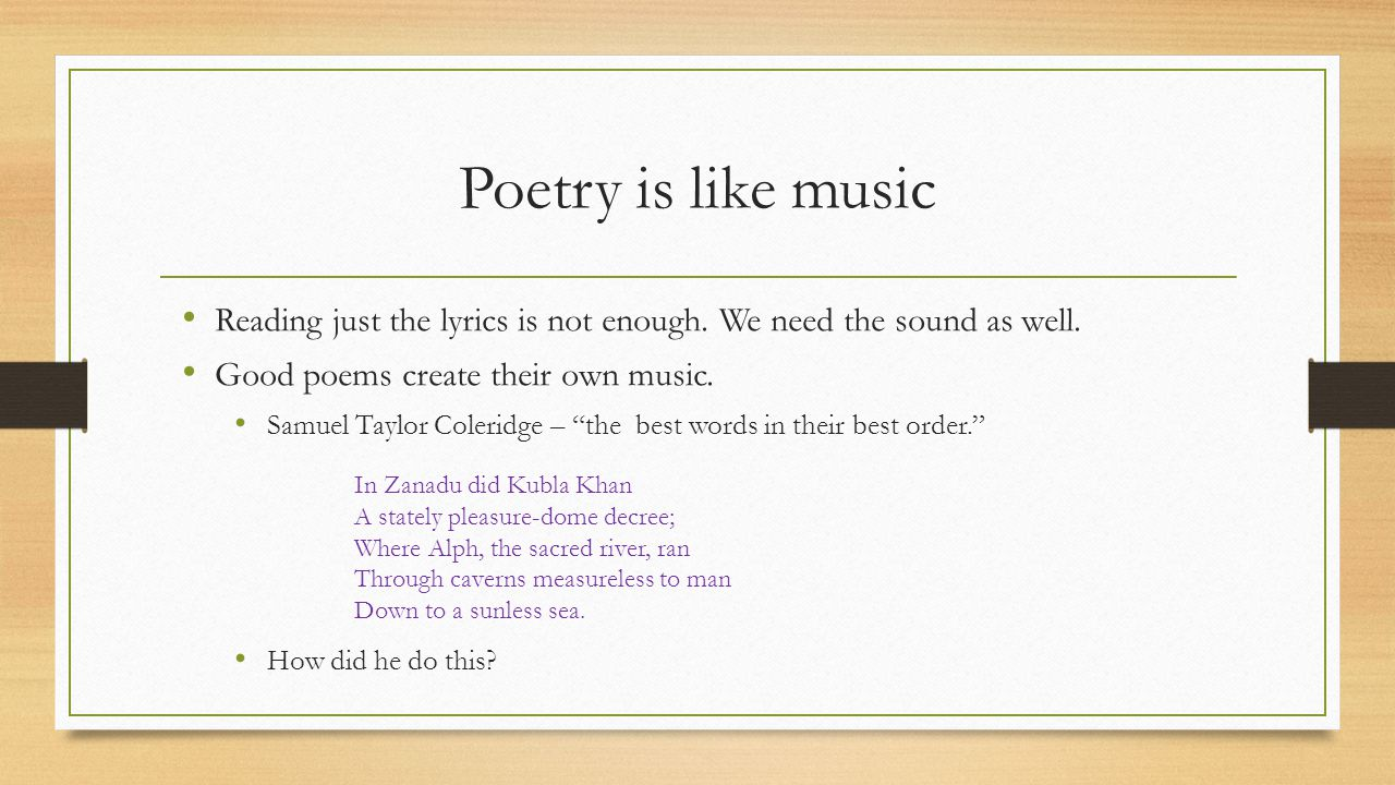 Poetry is like music Reading just the lyrics is not enough. We need the sound as well. Good poems create their own music.