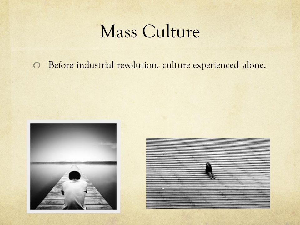 Mass Culture Before industrial revolution, culture experienced alone.