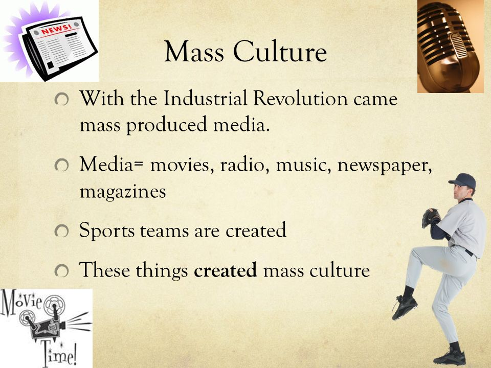 Mass Culture With the Industrial Revolution came mass produced media.