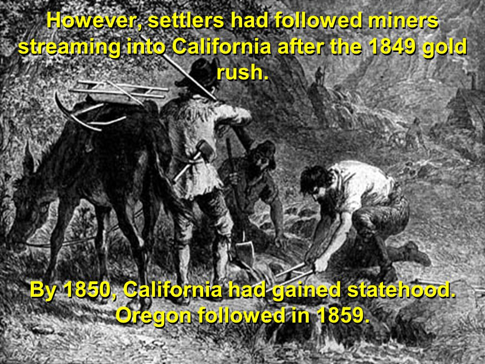 By 1850, California had gained statehood. Oregon followed in 1859.