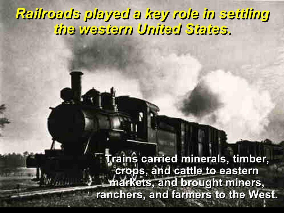 Railroads played a key role in settling the western United States.