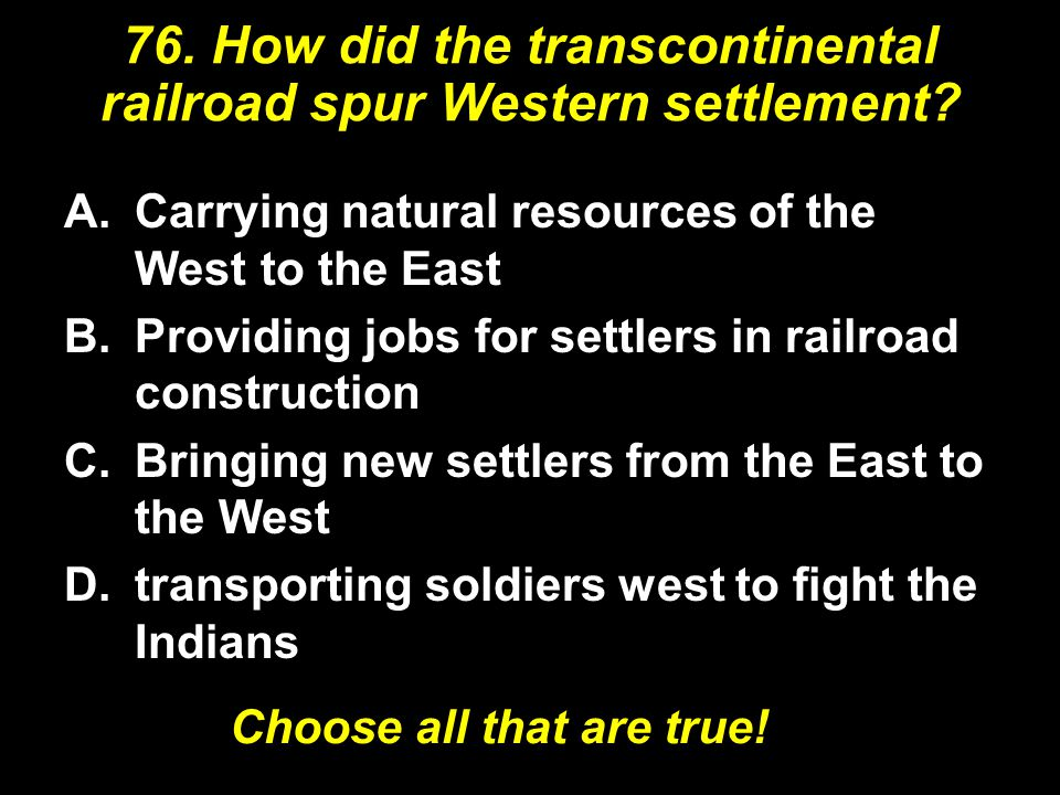 76. How did the transcontinental railroad spur Western settlement