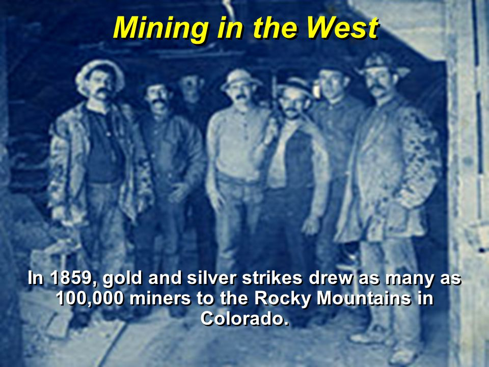 Mining in the West In 1859, gold and silver strikes drew as many as 100,000 miners to the Rocky Mountains in Colorado.
