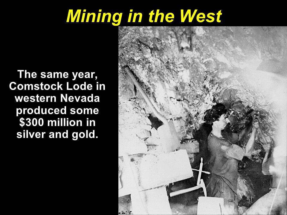 Mining in the West The same year, Comstock Lode in western Nevada produced some $300 million in silver and gold.