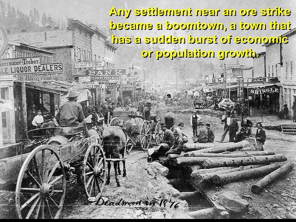 Any settlement near an ore strike became a boomtown, a town that has a sudden burst of economic or population growth.