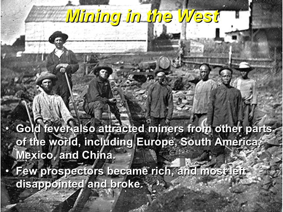 Mining in the West Gold fever also attracted miners from other parts of the world, including Europe, South America, Mexico, and China.