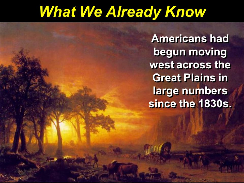 What We Already Know Americans had begun moving west across the Great Plains in large numbers since the 1830s.