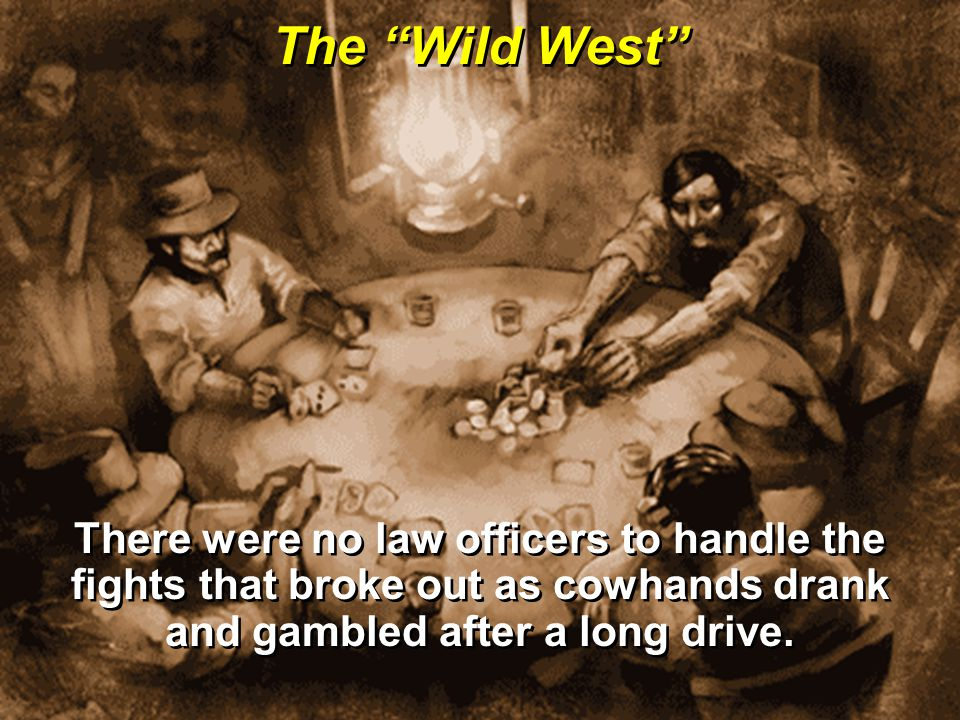 The Wild West There were no law officers to handle the fights that broke out as cowhands drank and gambled after a long drive.