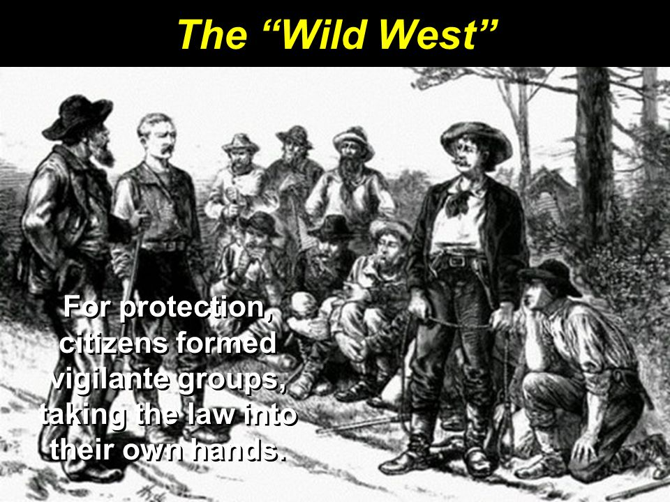 The Wild West For protection, citizens formed vigilante groups, taking the law into their own hands.