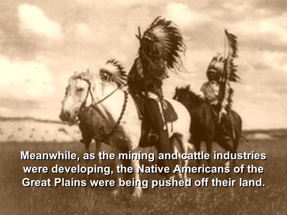 Meanwhile, as the mining and cattle industries were developing, the Native Americans of the Great Plains were being pushed off their land.