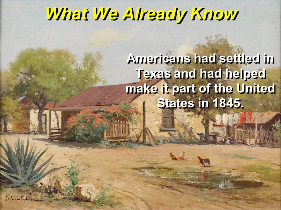 What We Already Know Americans had settled in Texas and had helped make it part of the United States in 1845.