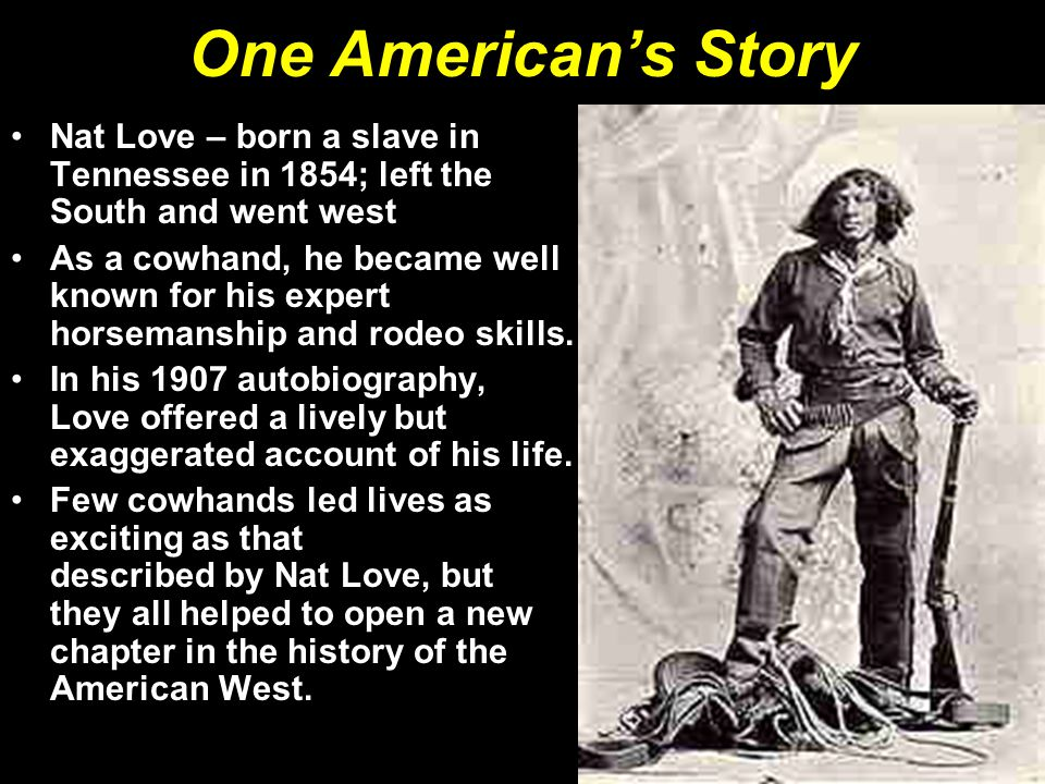 One American's Story Nat Love – born a slave in Tennessee in 1854; left the South and went west.