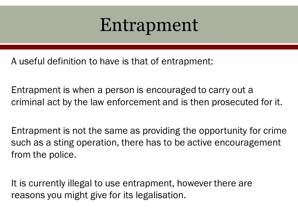 Entrapment A useful definition to have is that of entrapment: