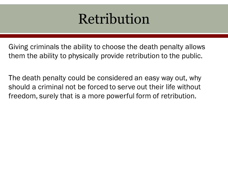 Retribution Giving criminals the ability to choose the death penalty allows them the ability to physically provide retribution to the public.
