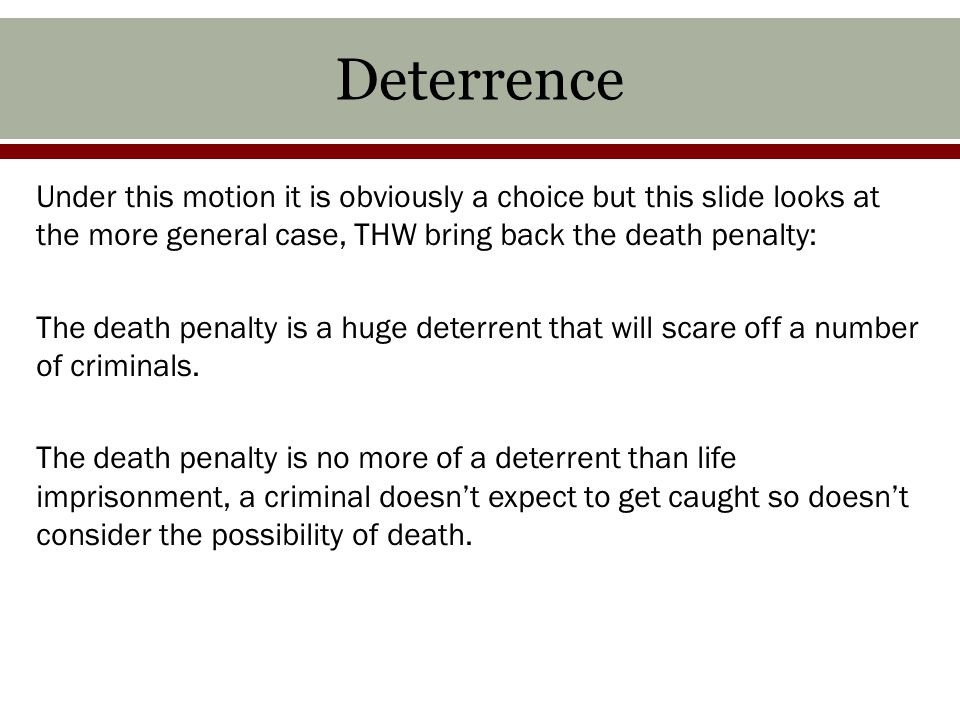 Deterrence Under this motion it is obviously a choice but this slide looks at the more general case, THW bring back the death penalty: