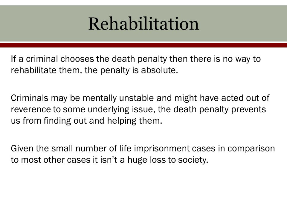 Rehabilitation If a criminal chooses the death penalty then there is no way to rehabilitate them, the penalty is absolute.
