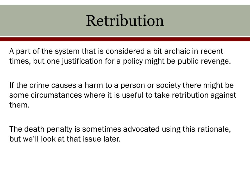 Retribution A part of the system that is considered a bit archaic in recent times, but one justification for a policy might be public revenge.