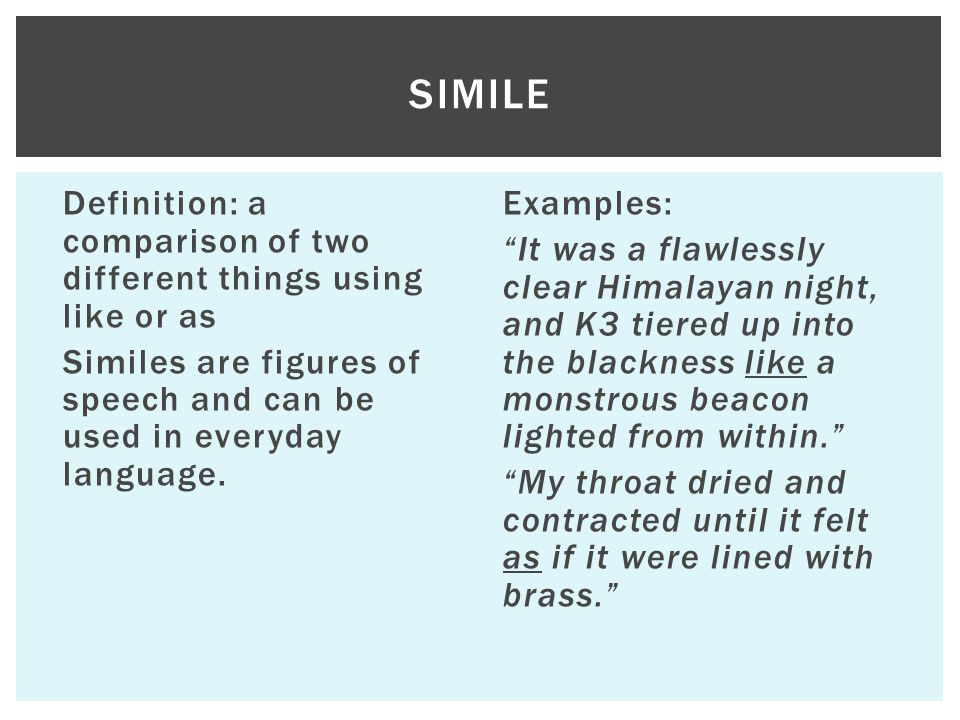simile Definition: a comparison of two different things using like or as Similes are figures of speech and can be used in everyday language.