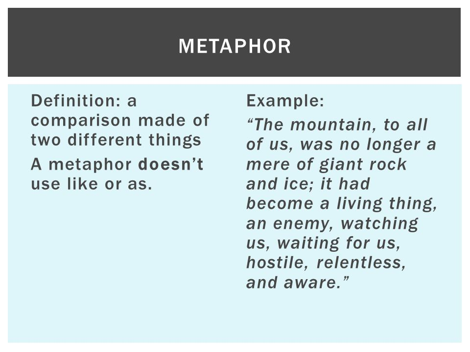 Metaphor Definition: a comparison made of two different things A metaphor doesn't use like or as.
