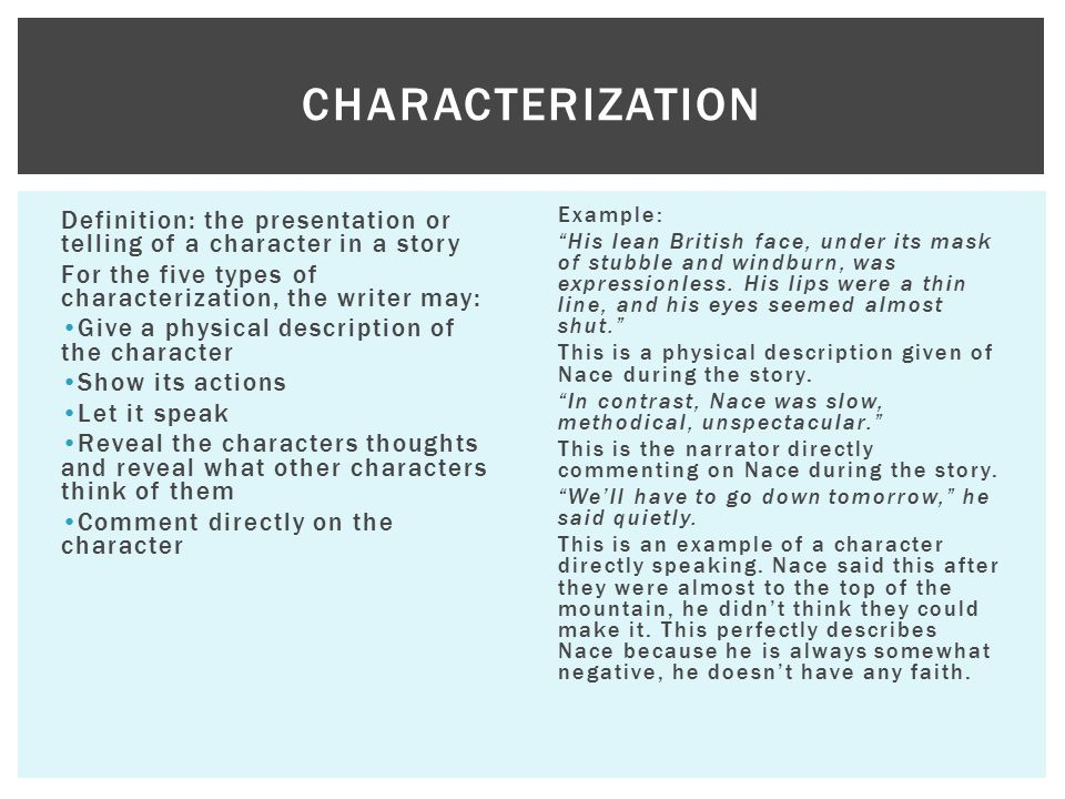 Characterization Definition: the presentation or telling of a character in a story. For the five types of characterization, the writer may: