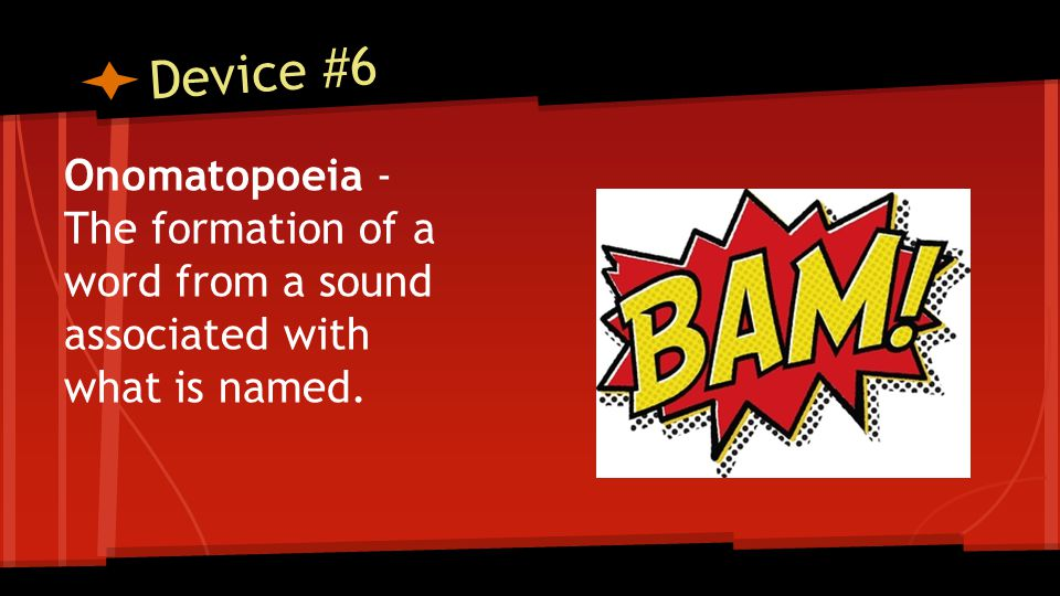 Device #6 Onomatopoeia - The formation of a word from a sound associated with what is named.