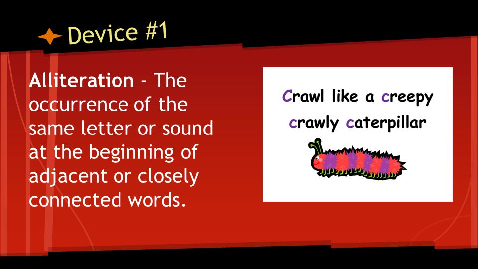 Device #1 Alliteration - The occurrence of the same letter or sound at the beginning of adjacent or closely connected words.