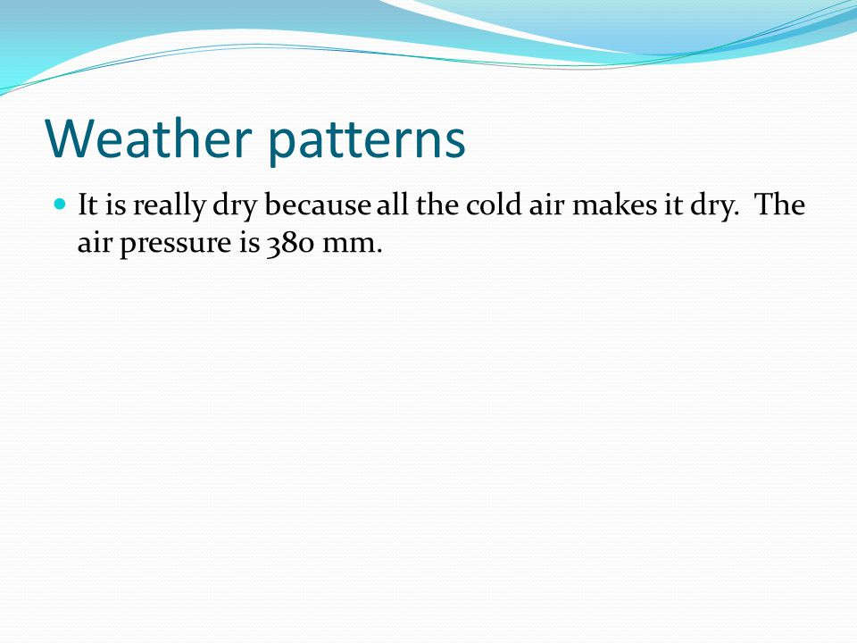 Weather patterns It is really dry because all the cold air makes it dry.