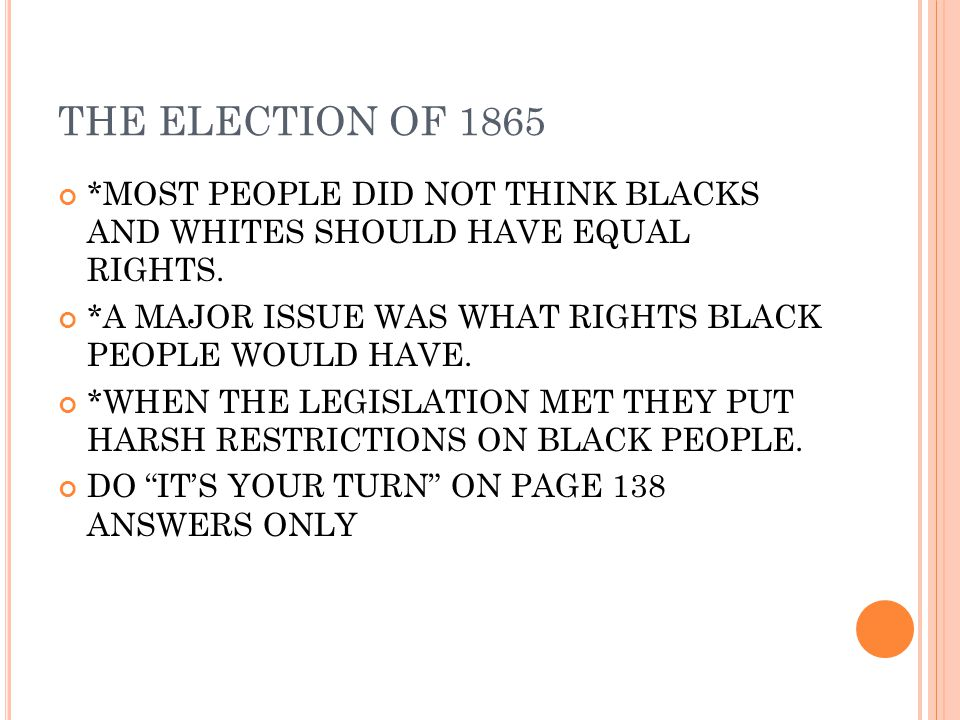 THE ELECTION OF 1865 *MOST PEOPLE DID NOT THINK BLACKS AND WHITES SHOULD HAVE EQUAL RIGHTS.