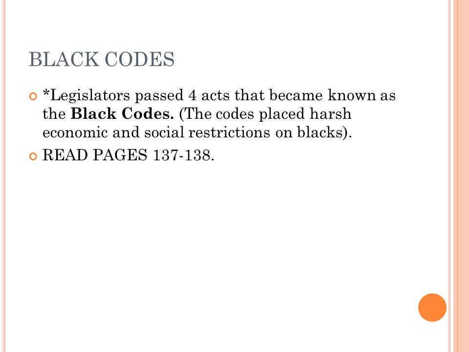BLACK CODES *Legislators passed 4 acts that became known as the Black Codes. (The codes placed harsh economic and social restrictions on blacks).
