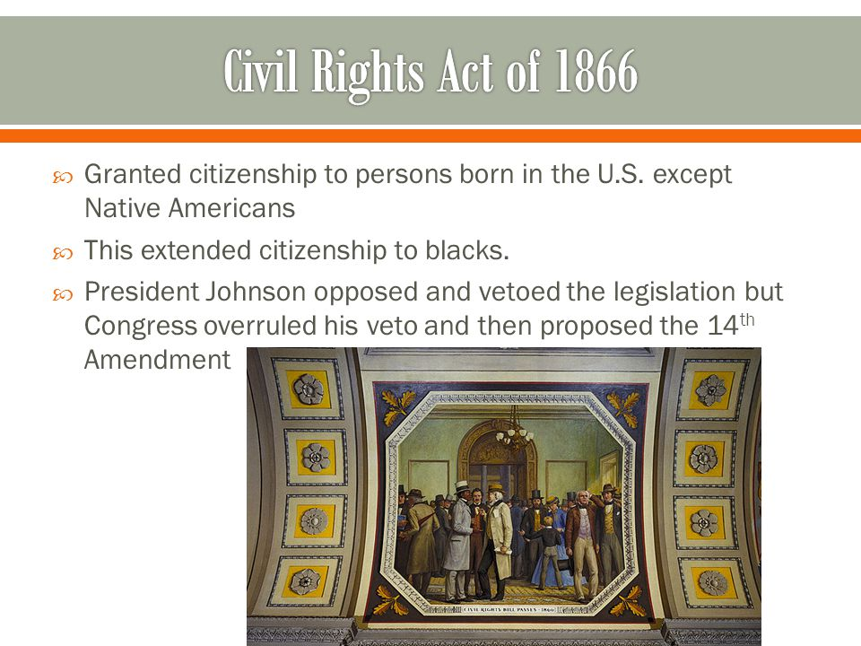 Civil Rights Act of 1866 Granted citizenship to persons born in the U.S. except Native Americans. This extended citizenship to blacks.