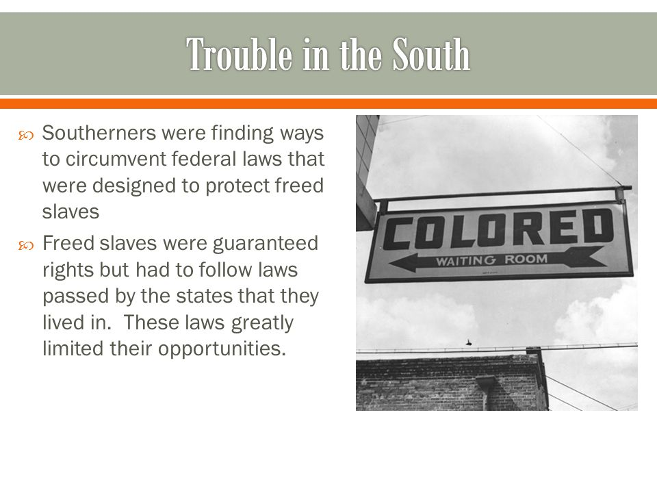 Trouble in the South Southerners were finding ways to circumvent federal laws that were designed to protect freed slaves.