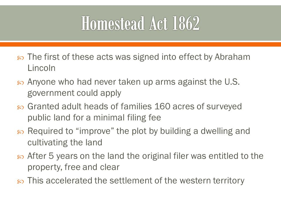 Homestead Act 1862 The first of these acts was signed into effect by Abraham Lincoln.