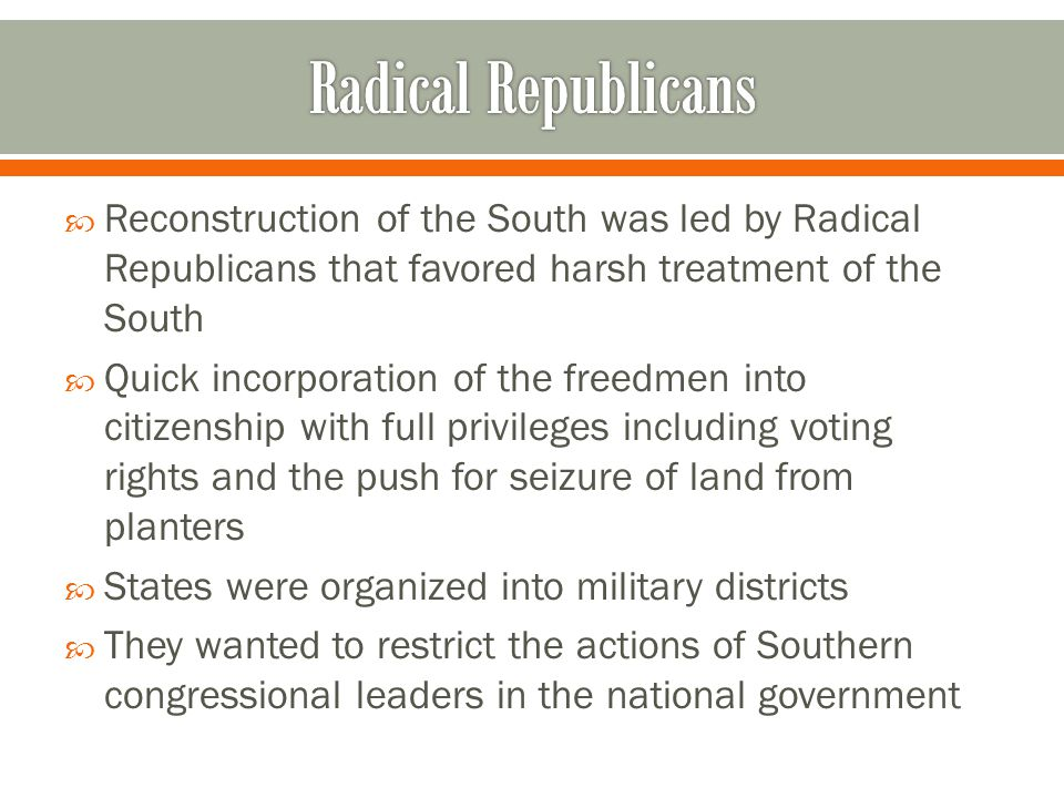 Radical Republicans Reconstruction of the South was led by Radical Republicans that favored harsh treatment of the South.