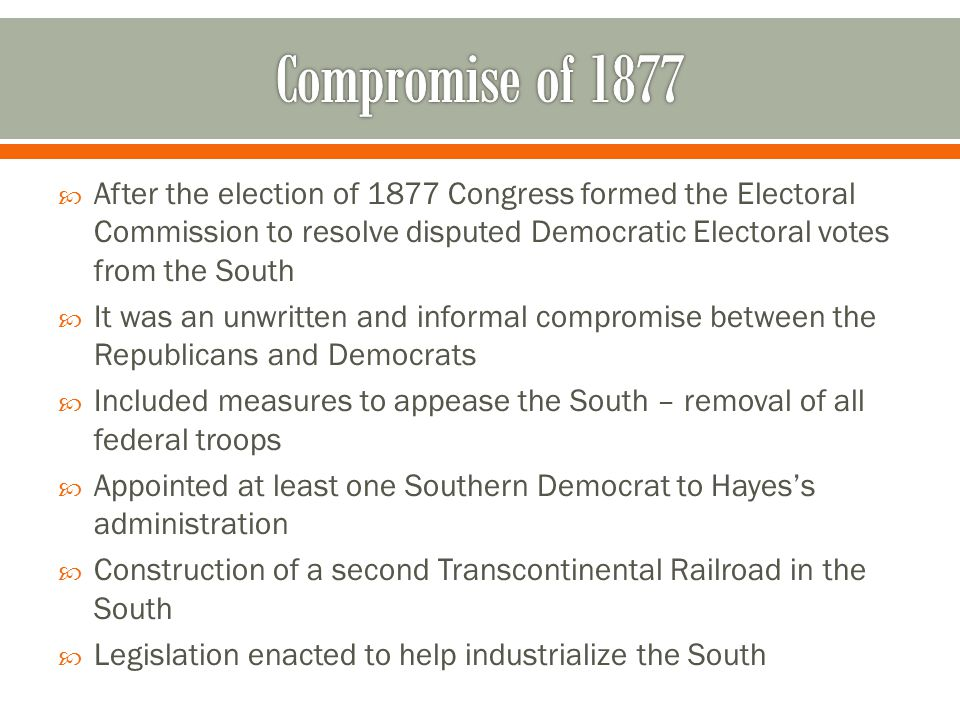 Compromise of 1877 After the election of 1877 Congress formed the Electoral Commission to resolve disputed Democratic Electoral votes from the South.