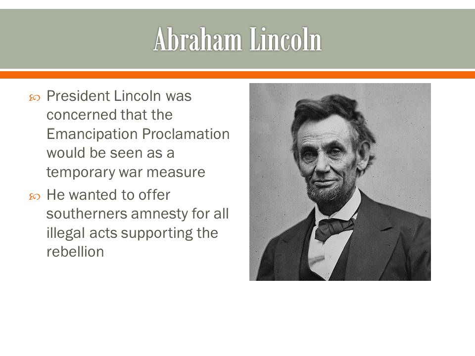 Abraham Lincoln President Lincoln was concerned that the Emancipation Proclamation would be seen as a temporary war measure.