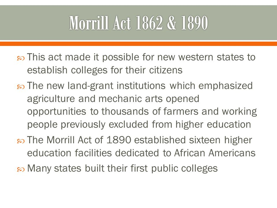 Morrill Act 1862 & 1890 This act made it possible for new western states to establish colleges for their citizens.