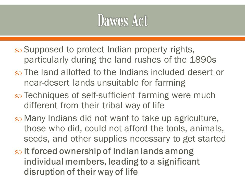 Dawes Act Supposed to protect Indian property rights, particularly during the land rushes of the 1890s.