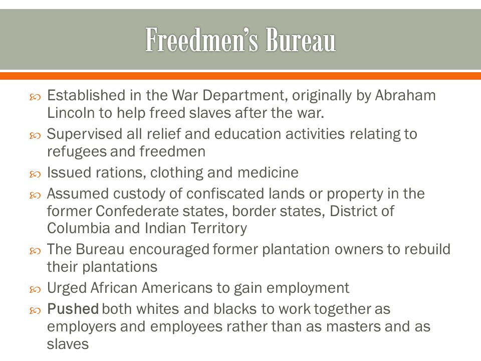 Freedmen's Bureau Established in the War Department, originally by Abraham Lincoln to help freed slaves after the war.