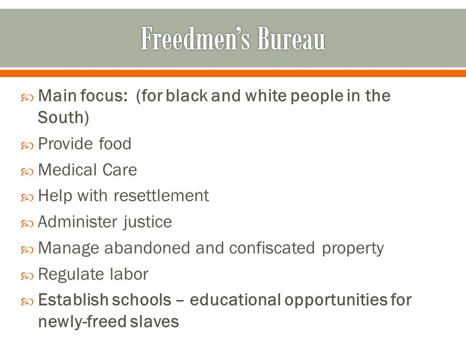 Freedmen's Bureau Main focus: (for black and white people in the South) Provide food. Medical Care.