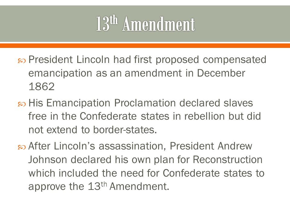 13th Amendment President Lincoln had first proposed compensated emancipation as an amendment in December 1862.