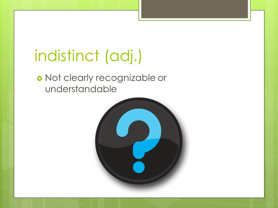 indistinct (adj.) Not clearly recognizable or understandable