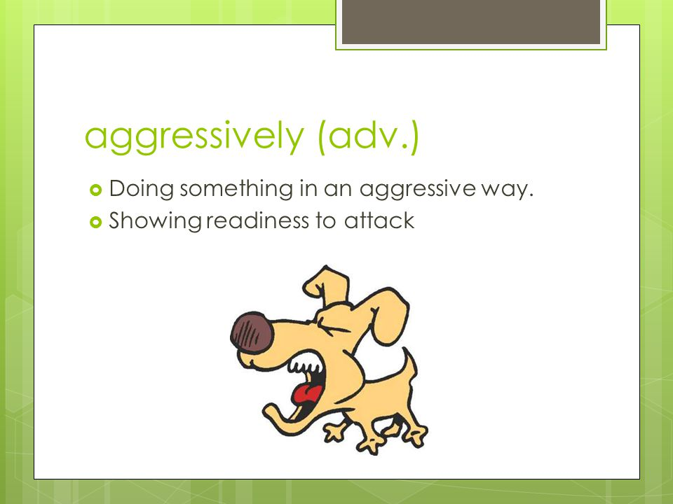aggressively (adv.) Doing something in an aggressive way.
