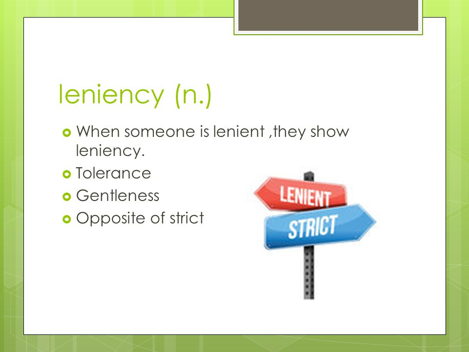 leniency (n.) When someone is lenient ,they show leniency. Tolerance