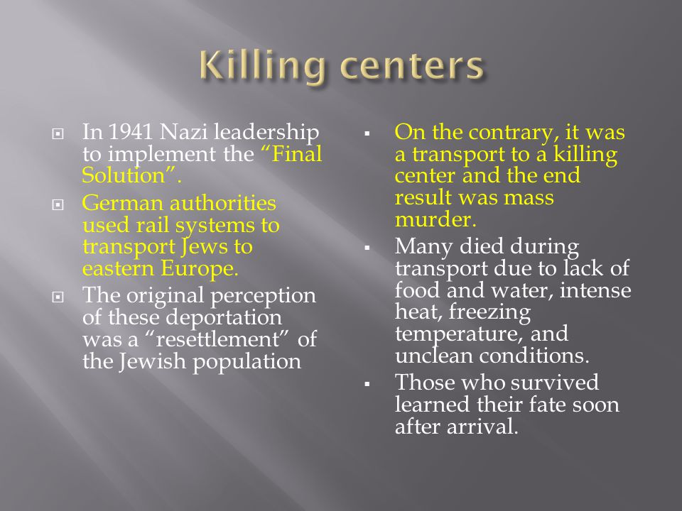 Killing centers In 1941 Nazi leadership to implement the Final Solution . German authorities used rail systems to transport Jews to eastern Europe.