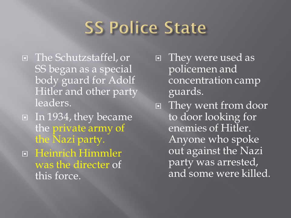 SS Police State The Schutzstaffel, or SS began as a special body guard for Adolf Hitler and other party leaders.