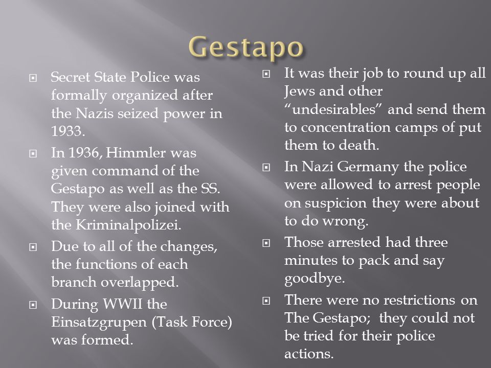 Gestapo It was their job to round up all Jews and other undesirables and send them to concentration camps of put them to death.